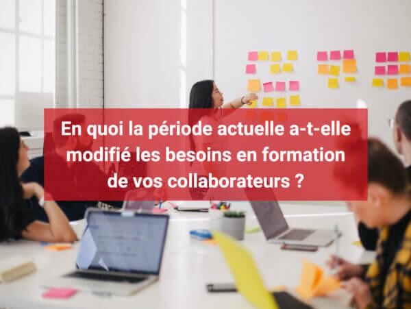 En quoi la période actuelle a-t-elle modifié les besoins en formation de vos collaborateurs ?